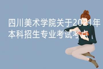 四川美术学院关于2021年本科招生专业考试郑州、长沙、兰州、广州考点报名考试的公告