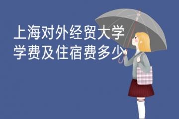 2021年上海对外经贸大学学费及住宿费多少