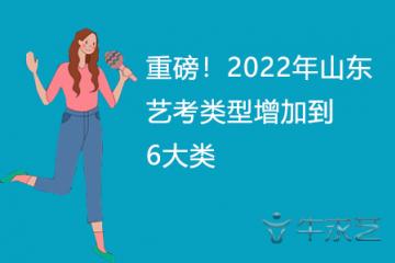 重磅!2022年山东艺考类型增加到6大类