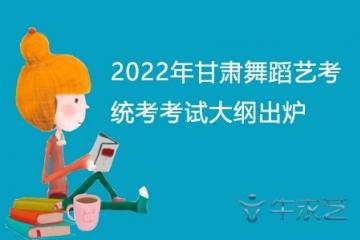 2022年甘肃舞蹈艺考统考考试大纲出炉