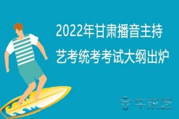2022年甘肃播音主持艺考统考考试大纲出炉