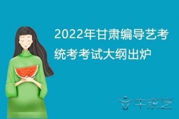 2022年甘肃编导艺考统考考试大纲出炉