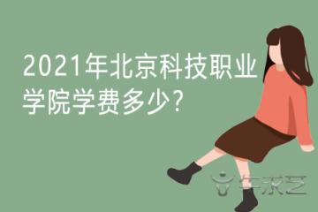 2021年北京科技职业学院学费多少?