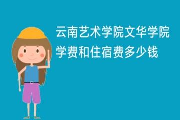 2021年云南艺术学院文华学院学费和住宿费多少钱