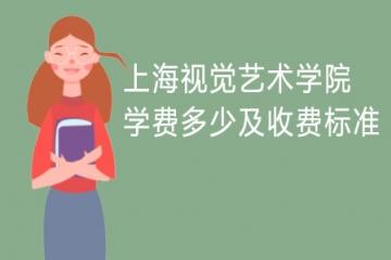 2021年上海视觉艺术学院学费多少及收费标准