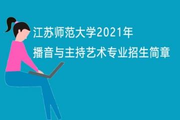 江苏师范大学2021年播音与主持艺术专业招生简章
