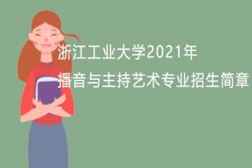 浙江工业大学2021年播音与主持艺术专业招生简章
