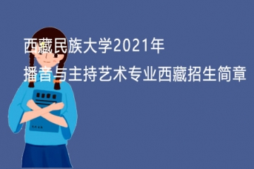 西藏民族大学2021年播音与主持艺术专业西藏生源招生简章