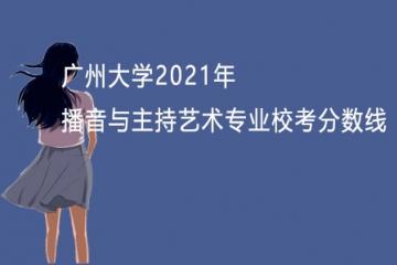 广州大学2021年播音与主持艺术专业校考分数线