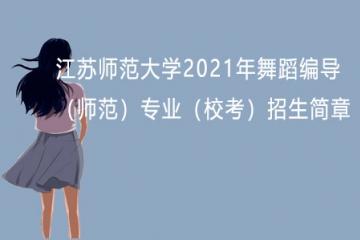 江苏师范大学2021年舞蹈编导(师范)专业(校考)招生简章