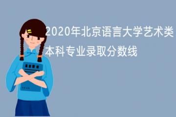 2020年北京语言大学艺术类本科专业录取分数线