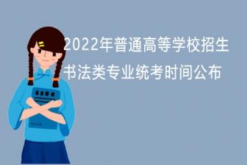 山东:2022年普通高等学校招生书法类专业统考时间公布