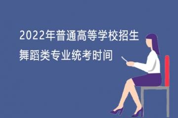 山东:2022年普通高等学校招生舞蹈类专业统考时间