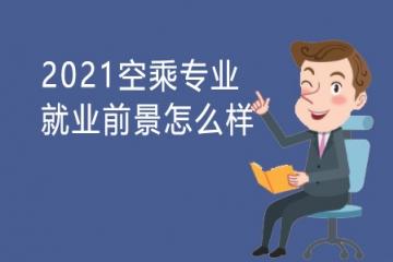 2021空乘专业就业前景怎么样 以后好找工作吗