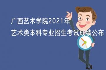 广西艺术学院2021年艺术类本科专业招生考试成绩公布