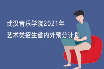 武汉音乐学院2021年艺术类招生省内外预分计划