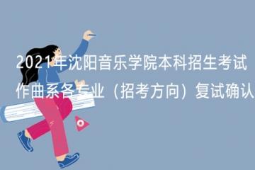 2021年沈阳音乐学院本科招生考试作曲系各专业(招考方向)复试确认手续办理公告