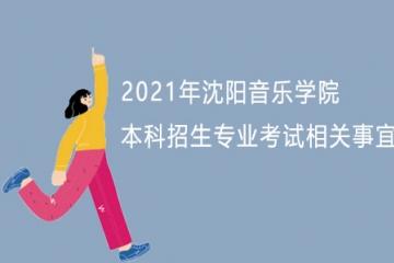 2021年沈阳音乐学院本科招生专业考试相关事宜的重要通知
