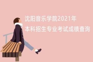 沈阳音乐学院2021年本科招生专业考试成绩查询
