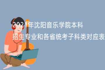 2021年沈阳音乐学院本科招生专业和各省统考子科类对应表
