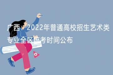 广西:2022年普通高校招生艺术类专业统考时间公布