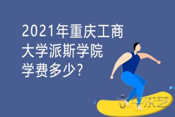 2021年重庆工商大学派斯学院学费多少?