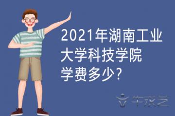 2021年湖南工业大学科技学院学费多少?