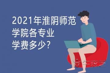 2021年淮阴师范学院各专业学费多少?